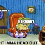 Ight imma head out | WORLD WAR 2 GERMANY | image tagged in ight imma head out | made w/ Imgflip meme maker