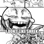 Hey eveybody I don't like Shrek | HEY EVERYBODY I DON'T LIKE SHREK | image tagged in memes,hey internet,shrek | made w/ Imgflip meme maker