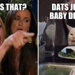 Angry cat at table | WHO IS THAT? DATS JUST MY BABY DEEHHDY | image tagged in angry cat at table | made w/ Imgflip meme maker