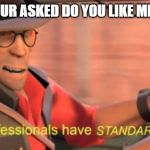 Professionals have standards | WHEN YOUR ASKED DO YOU LIKE MINECRAFT | image tagged in professionals have standards | made w/ Imgflip meme maker