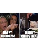 Ladies Yelling at Confused Cat | HAPPY  HOLIDAYS! MERRY  CHRISTMAS! | image tagged in ladies yelling at confused cat | made w/ Imgflip meme maker