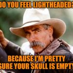 Do you? | DO YOU FEEL LIGHTHEADED? BECAUSE I'M PRETTY SURE YOUR SKULL IS EMPTY | image tagged in sam elliott cowboy | made w/ Imgflip meme maker