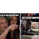Ladies Yelling at Confused Cat | ITS GO TO THE HELICOPTER!! GET TO DA CHOPPA!!! | image tagged in ladies yelling at confused cat | made w/ Imgflip meme maker