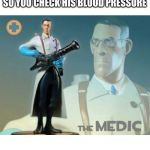 The medic tf2 | WHEN YOU SEE A MAN CHOKING SO YOU CHECK HIS BLOOD PRESSURE | image tagged in the medic tf2 | made w/ Imgflip meme maker