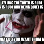 Social anxiety | TELLING THE TRUTH IS RUDE LYING IS RUDE AND BEING QUIET IS RUDE WHAT DO YOU WANT FROM ME | image tagged in im the joker | made w/ Imgflip meme maker