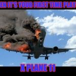 plane crash | WHEN IT'S YOUR FIRST TIME PLAYING X PLANE 11 | image tagged in plane crash | made w/ Imgflip meme maker