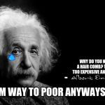 Albert Einstein | - WHY DO YOU NEED A HAIR COMB? THEIR TOO EXPENSIVE ANYWAYS. IM WAY TO POOR ANYWAYS :( | image tagged in albert einstein | made w/ Imgflip meme maker