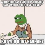 Sad Pepe Suicide | WHEN YOUR BANK SECURITY QUESTION SAYS ''WHO IS YOUR BEST FRIEND?'' BUT YOU DONT HAVE ANY | image tagged in sad pepe suicide | made w/ Imgflip meme maker