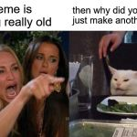 Woman Yelling At Cat Meme | this meme is getting really old then why did you just make another one? | image tagged in memes,woman yelling at cat | made w/ Imgflip meme maker