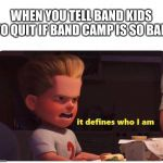 It defines who I am | WHEN YOU TELL BAND KIDS TO QUIT IF BAND CAMP IS SO BAD | image tagged in it defines who i am | made w/ Imgflip meme maker