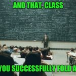 I still can't fold one right | AND THAT, CLASS IS HOW YOU SUCCESSFULLY FOLD A NAPKIN | image tagged in and that class | made w/ Imgflip meme maker