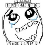 Happy Guy Rage Face Meme | WHEN MY FRIEND CAME BACK WITH HER WEAVE | image tagged in memes,happy guy rage face | made w/ Imgflip meme maker