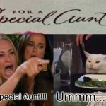 Woman Yelling At Cat Meme | For A Special Aunt!!! Ummm.... | image tagged in memes,woman yelling at cat | made w/ Imgflip meme maker