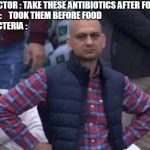 Pakistani bald man | DOCTOR : TAKE THESE ANTIBIOTICS AFTER FOOD  ME :    TOOK THEM BEFORE FOOD                                     BACTERIA : | image tagged in pakistani bald man | made w/ Imgflip meme maker