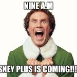 Buddy the elf excited | NINE A.M DISNEY PLUS IS COMING!!!!!!! | image tagged in buddy the elf excited | made w/ Imgflip meme maker