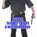 Stop Cop Meme | WHOA! SCROLL SLOWLY THIS IS A NEIGHBORHOOD | image tagged in memes,stop cop | made w/ Imgflip meme maker