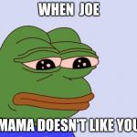 Pepe the Frog | WHEN  JOE MAMA DOESN'T LIKE YOU | image tagged in pepe the frog | made w/ Imgflip meme maker