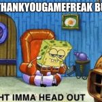 Ight imma head out | #THANKYOUGAMEFREAK BUT | image tagged in ight imma head out | made w/ Imgflip meme maker