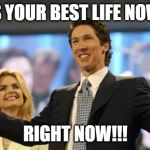 joel osteen | IT'S YOUR BEST LIFE NOW!!! RIGHT NOW!!! | image tagged in joel osteen | made w/ Imgflip meme maker