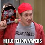 Steve Buscemi Fellow Kids | HELLO FELLOW VAPERS | image tagged in steve buscemi fellow kids,AdviceAnimals | made w/ Imgflip meme maker