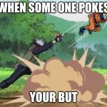 poke naruto | WHEN SOME ONE POKES YOUR BUT | image tagged in poke naruto | made w/ Imgflip meme maker