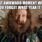 When you forget the year | THAT AWKWARD MOMENT WHEN YOU FORGET WHAT YEAR IT IS | image tagged in memes,what year is it | made w/ Imgflip meme maker