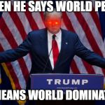 Donald Trump | WHEN HE SAYS WORLD PEACE HE MEANS WORLD DOMINATION | image tagged in donald trump | made w/ Imgflip meme maker