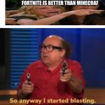 So anyway I started blasting | FORTNITE IS BETTER THAN MINECRAF | image tagged in so anyway i started blasting | made w/ Imgflip meme maker