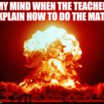 Nuke | MY MIND WHEN THE TEACHER EXPLAIN HOW TO DO THE MATH | image tagged in nuke | made w/ Imgflip meme maker