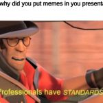 Professionals have standards | teacher: why did you put memes in you presentation me: | image tagged in professionals have standards,memes,tf2,team fortress 2 | made w/ Imgflip meme maker