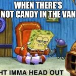Ight imma head out | WHEN THERE'S NOT CANDY IN THE VAN | image tagged in ight imma head out | made w/ Imgflip meme maker