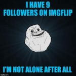 No longer alone | I HAVE 9 FOLLOWERS ON IMGFLIP I'M NOT ALONE AFTER ALL | image tagged in memes,forever alone,44colt,imgflip,followers,love | made w/ Imgflip meme maker