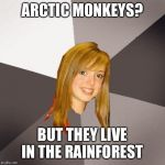 Musically Oblivious 8th Grader Meme | ARCTIC MONKEYS? BUT THEY LIVE IN THE RAINFOREST | image tagged in memes,musically oblivious 8th grader | made w/ Imgflip meme maker