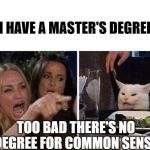 Ladies Yelling at Confused Cat | I HAVE A MASTER'S DEGREE TOO BAD THERE'S NO DEGREE FOR COMMON SENSE | image tagged in ladies yelling at confused cat | made w/ Imgflip meme maker