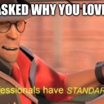 Professionals have standards | WHEN ASKED WHY YOU LOVE TRAPS | image tagged in professionals have standards | made w/ Imgflip meme maker