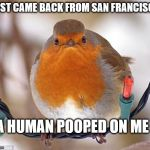 Bah Humbug Meme | JUST CAME BACK FROM SAN FRANCISCO A HUMAN POOPED ON ME | image tagged in memes,bah humbug | made w/ Imgflip meme maker