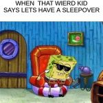 Spongebob Ight Imma Head Out Meme | WHEN  THAT WIERD KID SAYS LETS HAVE A SLEEPOVER | image tagged in memes,spongebob ight imma head out | made w/ Imgflip meme maker