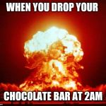 Nuke | WHEN YOU DROP YOUR CHOCOLATE BAR AT 2AM | image tagged in nuke | made w/ Imgflip meme maker