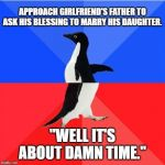 "Socially Awkward Awesome Penguin Meme | APPROACH GIRLFRIEND'S FATHER TO ASK HIS BLESSING TO MARRY HIS DAUGHTER. ""WELL IT'S ABOUT DAMN TIME."" 