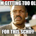 Lethal Weapon Danny Glover Meme | I'M GETTING TOO OLD FOR THIS SCHIFF | image tagged in memes,lethal weapon danny glover | made w/ Imgflip meme maker