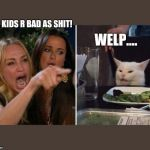 Angry cat at table | UR KIDS R BAD AS SHIT! WELP.... | image tagged in angry cat at table | made w/ Imgflip meme maker