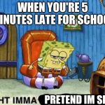 Ight imma head out | WHEN YOU'RE 5 MINUTES LATE FOR SCHOOL PRETEND IM SICK | image tagged in ight imma head out | made w/ Imgflip meme maker