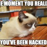 Grumpy Cat Table Meme | THE MOMENT YOU REALIZE YOU'VE BEEN HACKED | image tagged in memes,grumpy cat table,grumpy cat | made w/ Imgflip meme maker