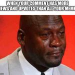 crying michael jordan | WHEN YOUR COMMENT HAS MORE VIEWS AND UPVOTES THAN ALL YOUR MEMES | image tagged in crying michael jordan,memes,crying,michael jordan,michael jordan crying | made w/ Imgflip meme maker