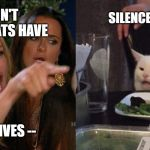 Woman yelling at cat | I DON'T THINK CATS HAVE SILENCE, MORTAL NINE LIVES -- | image tagged in woman yelling at cat | made w/ Imgflip meme maker