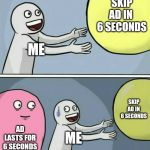 This is YouTube 2019+ | ME SKIP AD IN  6 SECONDS AD LASTS FOR 6 SECONDS ME SKIP AD IN 6 SECONDS | image tagged in memes,running away balloon | made w/ Imgflip meme maker