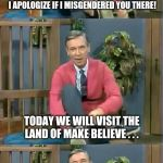 Bad Pun Mr. Rogers | GOOD MORNING, BOYS & GIRLS! OOPS! I APOLOGIZE IF I MISGENDERED YOU THERE! TODAY WE WILL VISIT THE LAND OF MAKE BELIEVE . . . WHERE MEN THINK | image tagged in bad pun mr rogers | made w/ Imgflip meme maker