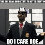 Do I Care Doe Meme | *KEEPS REPEATING THE SAME THING THAT ANNOYED EVERYONE YESTERDAY* ME DO I CARE DOE | image tagged in memes,do i care doe | made w/ Imgflip meme maker