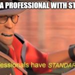 Professionals have standards | WHEN UR A PROFESSIONAL WITH STANDARDS | image tagged in professionals have standards | made w/ Imgflip meme maker