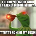 But Thats None Of My Business (Neutral) Meme | I HEARD YOU LAUGH WHEN PETER PARKER DIED IN INFINITY WAR BUT THAT'S NONE OF MY BUSINESS | image tagged in memes,but thats none of my business neutral | made w/ Imgflip meme maker